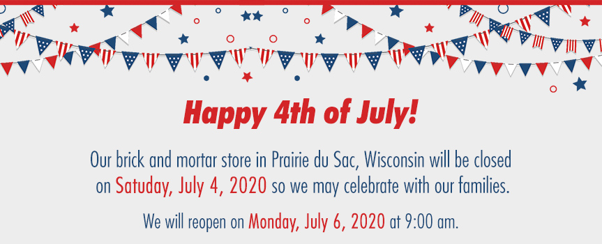 Our brick and mortar store in Prairie du Sac, Wisconsin will be closed on Satuday, July 4, 2020 so we may celebrate with our families.